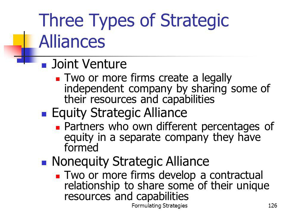 Formulating Strategies126 Three Types of Strategic Alliances Joint Venture Two or more firms create a legally independent company by sharing some of t