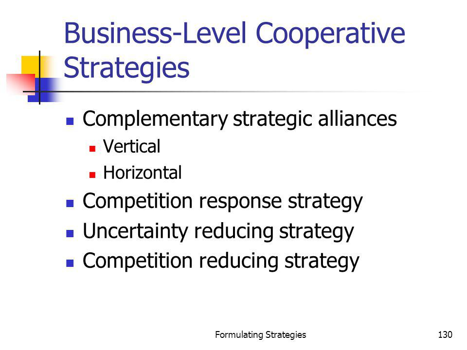 Formulating Strategies130 Business-Level Cooperative Strategies Complementary strategic alliances Vertical Horizontal Competition response strategy Un