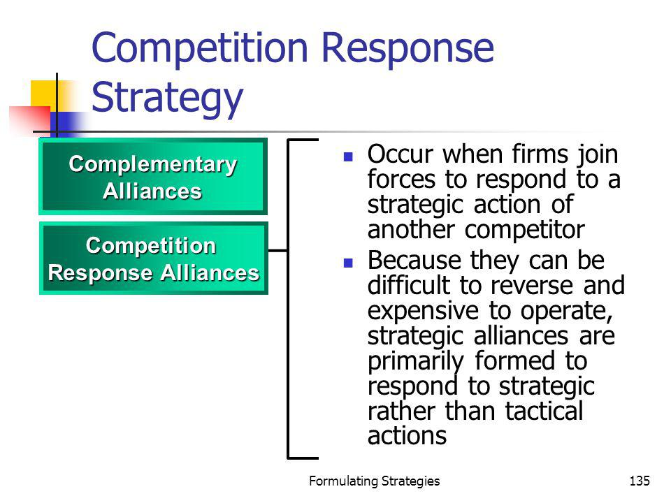 Formulating Strategies135 Competition Response Strategy Occur when firms join forces to respond to a strategic action of another competitor Because th