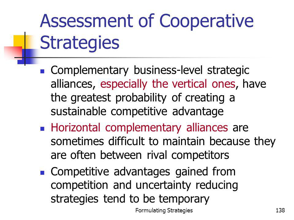 Formulating Strategies138 Assessment of Cooperative Strategies Complementary business-level strategic alliances, especially the vertical ones, have th