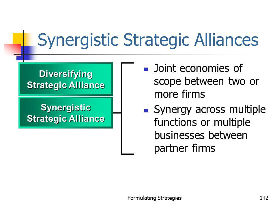 Formulating Strategies142 Synergistic Strategic Alliances Joint economies of scope between two or more firms Synergy across multiple functions or mult