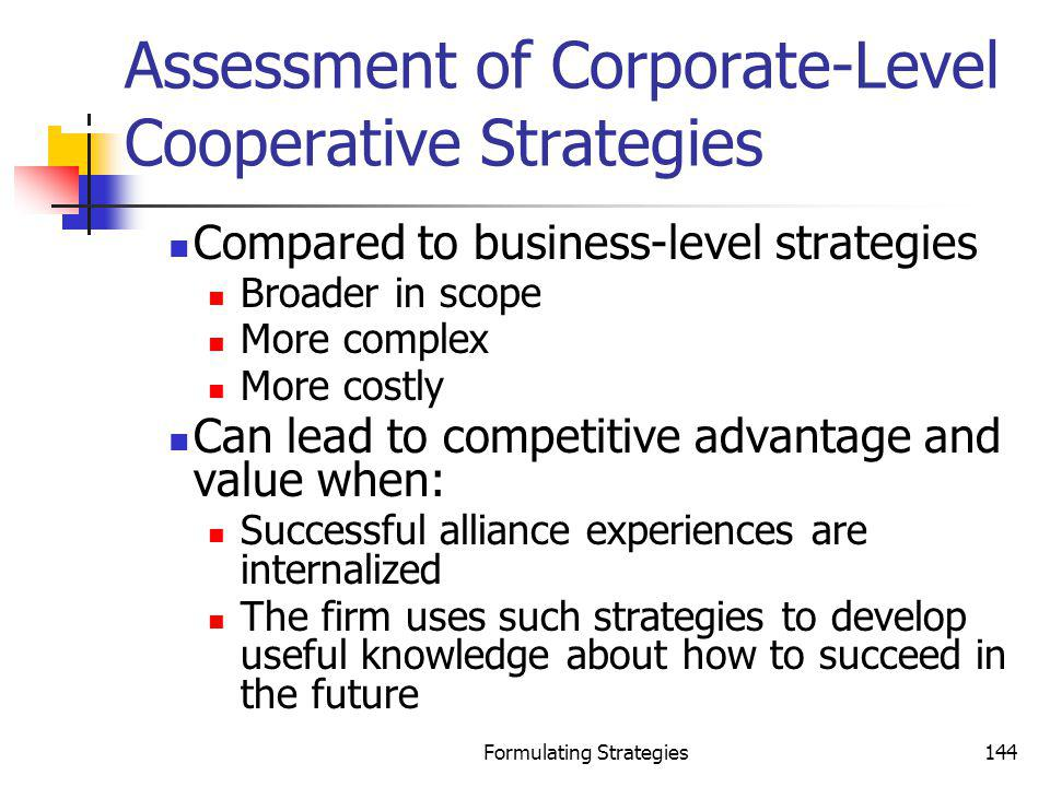 Formulating Strategies144 Assessment of Corporate-Level Cooperative Strategies Compared to business-level strategies Broader in scope More complex Mor
