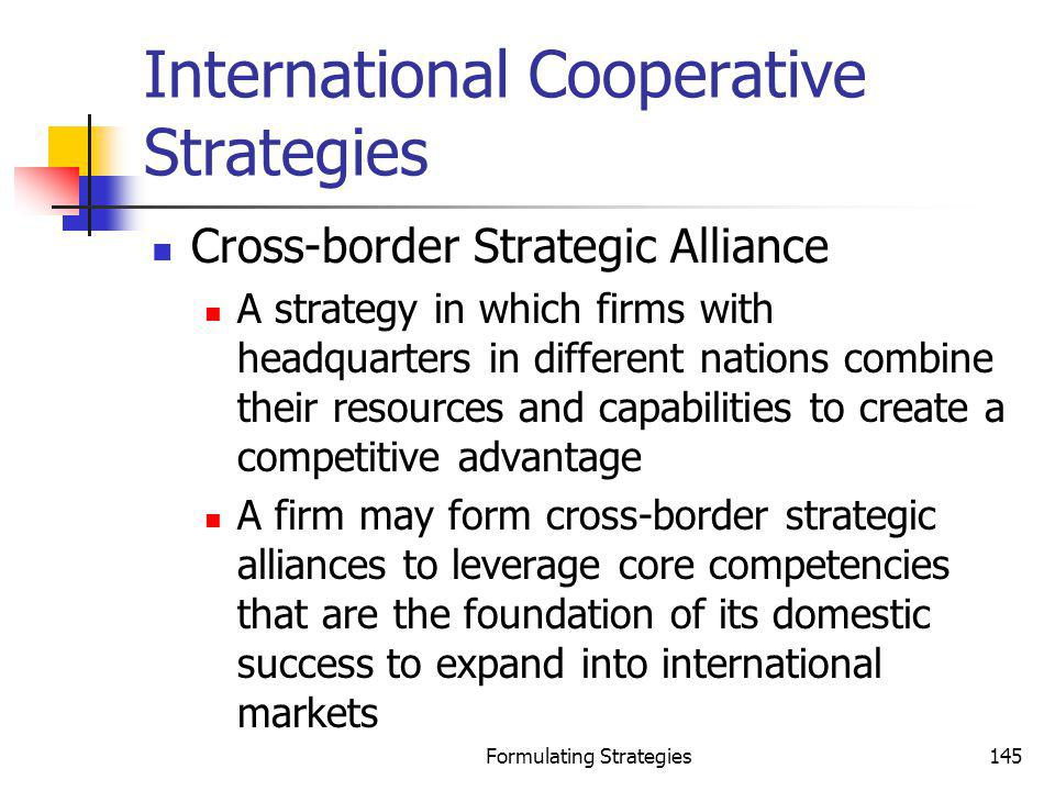 Formulating Strategies145 International Cooperative Strategies Cross-border Strategic Alliance A strategy in which firms with headquarters in differen
