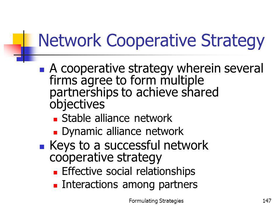 Formulating Strategies147 Network Cooperative Strategy A cooperative strategy wherein several firms agree to form multiple partnerships to achieve sha