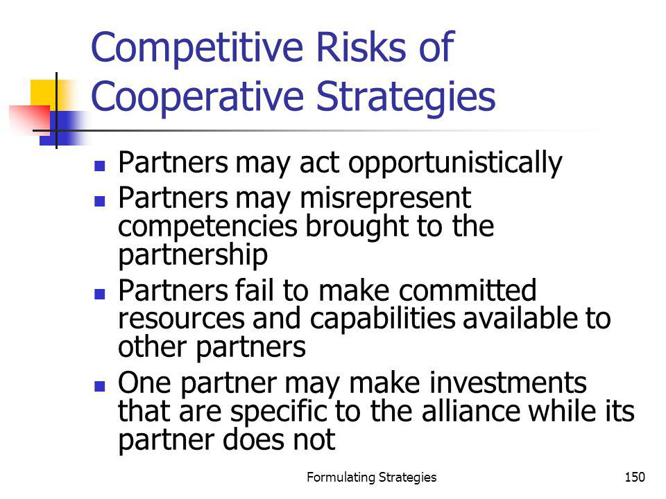 Formulating Strategies150 Competitive Risks of Cooperative Strategies Partners may act opportunistically Partners may misrepresent competencies brough