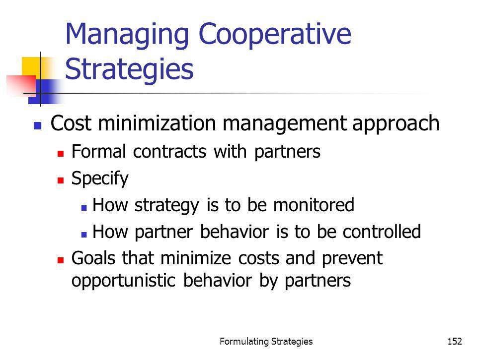 Formulating Strategies152 Managing Cooperative Strategies Cost minimization management approach Formal contracts with partners Specify How strategy is
