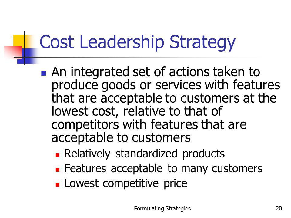 Formulating Strategies20 Cost Leadership Strategy An integrated set of actions taken to produce goods or services with features that are acceptable to