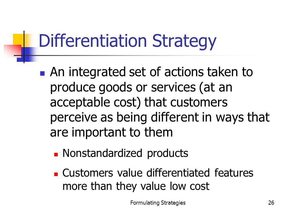 Formulating Strategies26 Differentiation Strategy An integrated set of actions taken to produce goods or services (at an acceptable cost) that custome