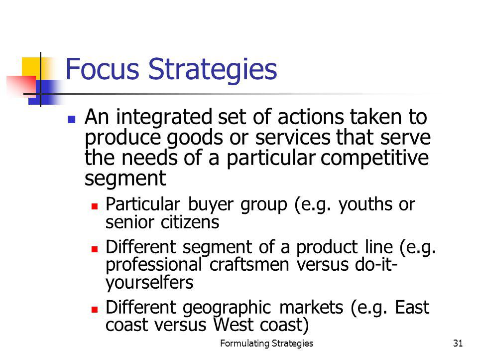 Formulating Strategies31 Focus Strategies An integrated set of actions taken to produce goods or services that serve the needs of a particular competi