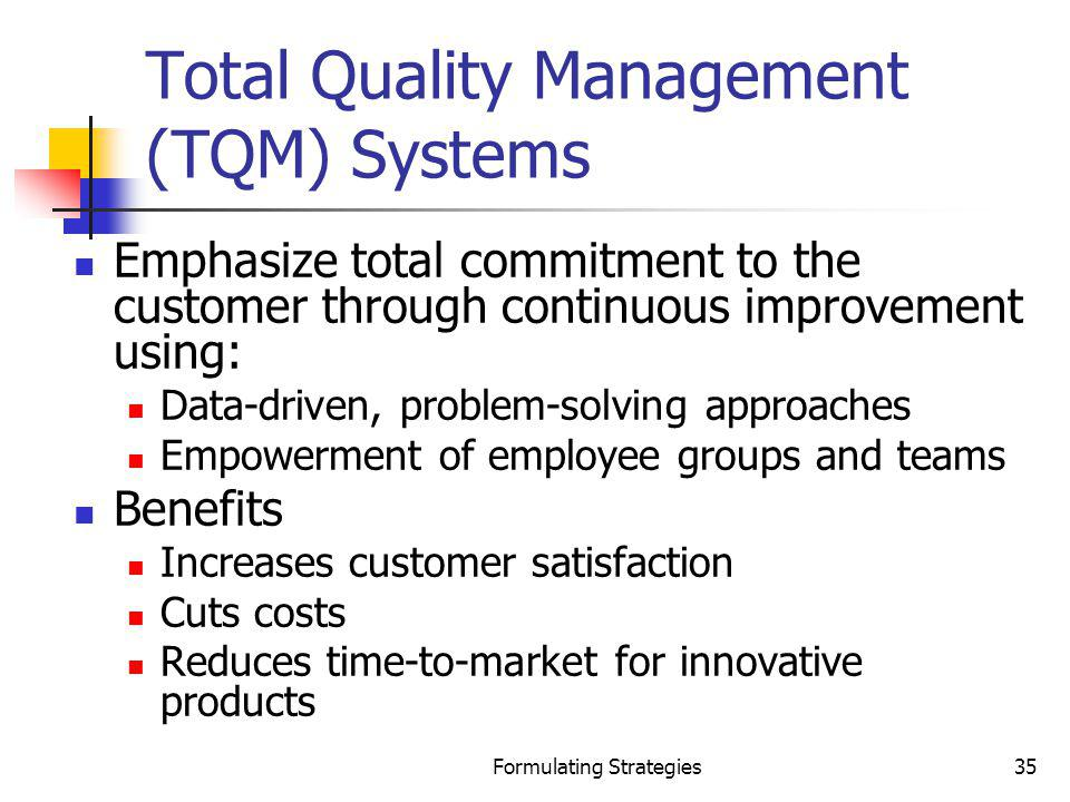 Formulating Strategies35 Total Quality Management (TQM) Systems Emphasize total commitment to the customer through continuous improvement using: Data-