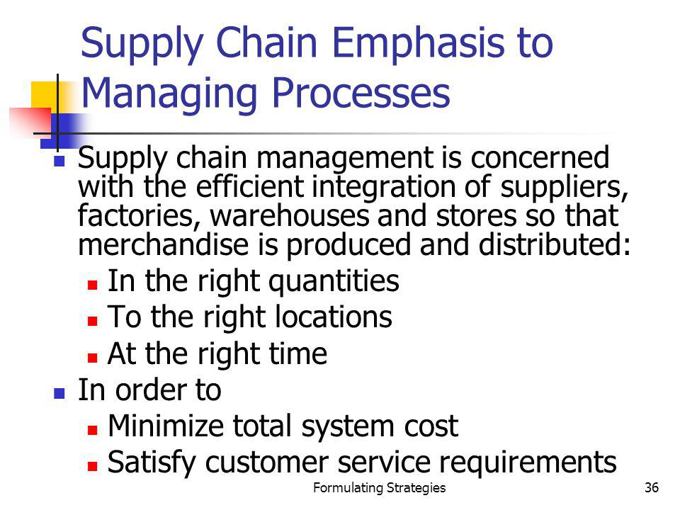 Formulating Strategies36 Supply Chain Emphasis to Managing Processes Supply chain management is concerned with the efficient integration of suppliers,