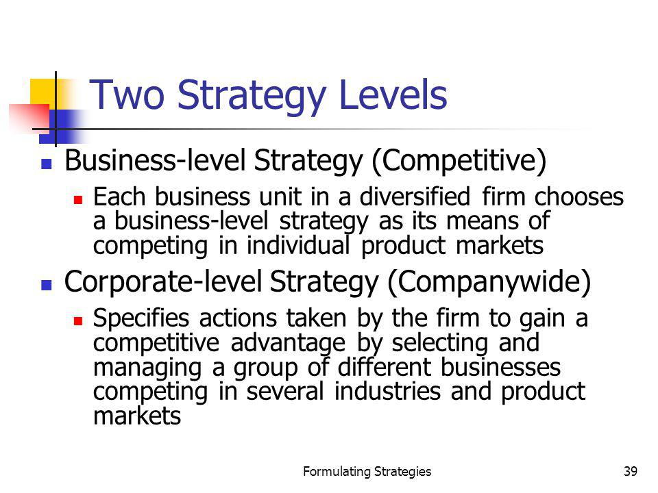 Formulating Strategies39 Two Strategy Levels Business-level Strategy (Competitive) Each business unit in a diversified firm chooses a business-level s