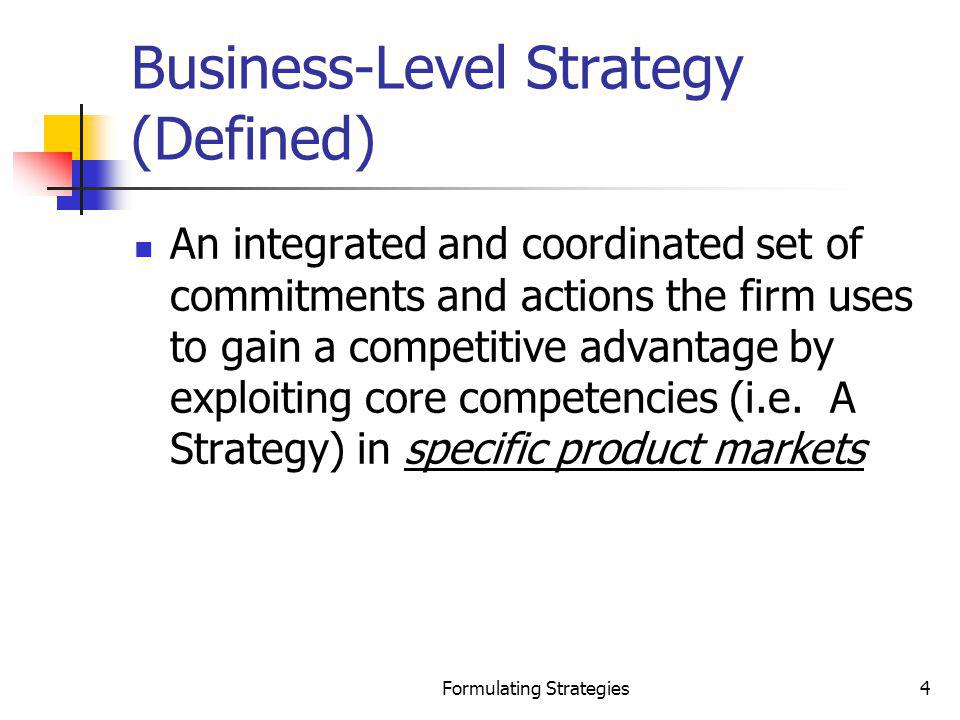 Formulating Strategies5 Key Issues Business-Level Strategy Business-levelStrategy Which good or service to provide How to manufacture it How to distribute it
