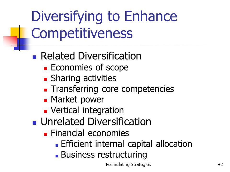 Formulating Strategies42 Diversifying to Enhance Competitiveness Related Diversification Economies of scope Sharing activities Transferring core compe