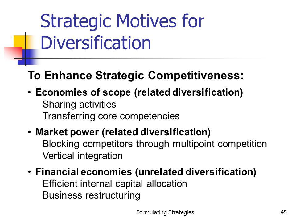 Formulating Strategies45 Strategic Motives for Diversification To Enhance Strategic Competitiveness: Economies of scope (related diversification) Shar