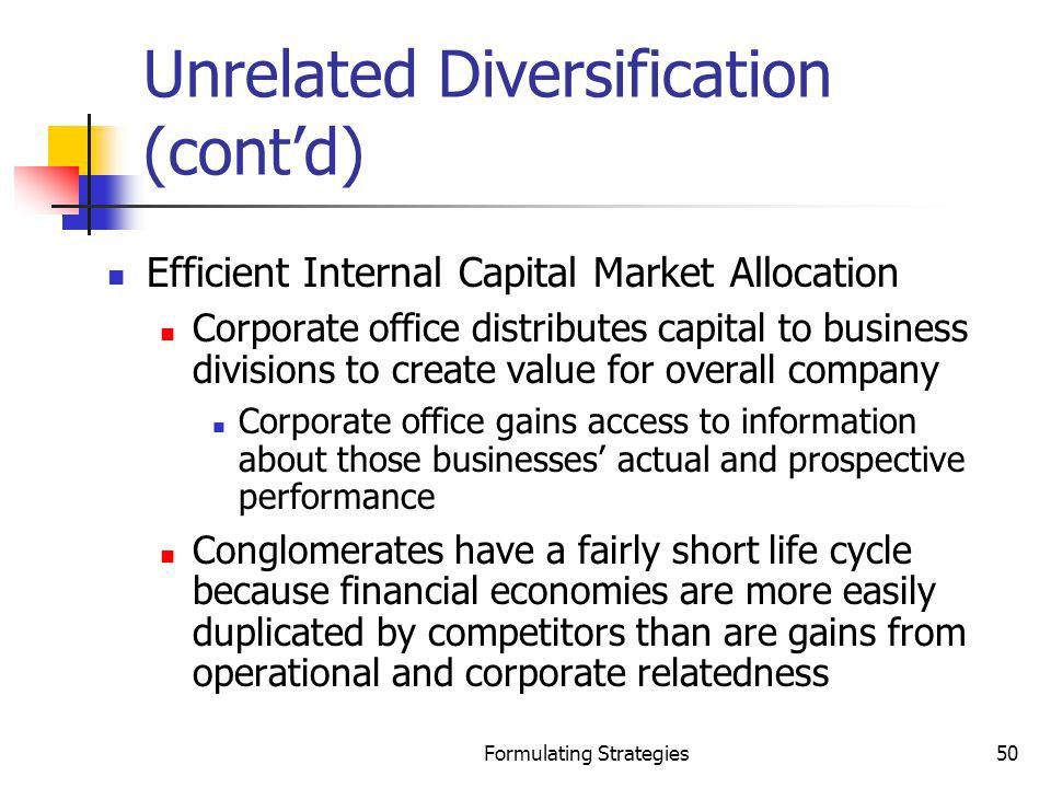 Formulating Strategies50 Unrelated Diversification (contd) Efficient Internal Capital Market Allocation Corporate office distributes capital to busine