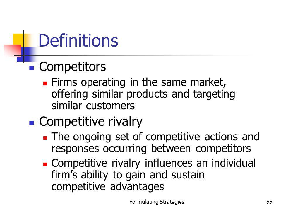 Formulating Strategies55 Definitions Competitors Firms operating in the same market, offering similar products and targeting similar customers Competi