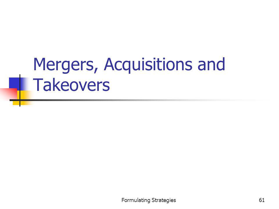 Formulating Strategies61 Mergers, Acquisitions and Takeovers