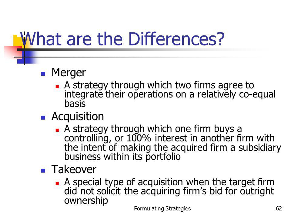 Formulating Strategies62 What are the Differences? Merger A strategy through which two firms agree to integrate their operations on a relatively co-eq