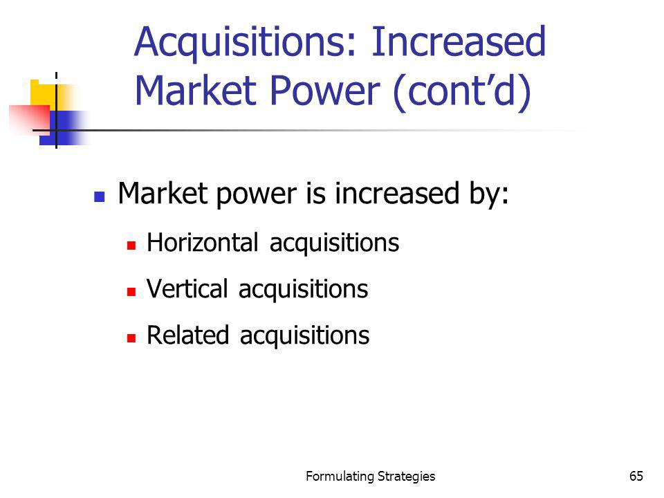 Formulating Strategies65 Acquisitions: Increased Market Power (contd) Market power is increased by: Horizontal acquisitions Vertical acquisitions Rela