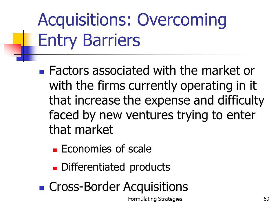 Formulating Strategies69 Acquisitions: Overcoming Entry Barriers Factors associated with the market or with the firms currently operating in it that i
