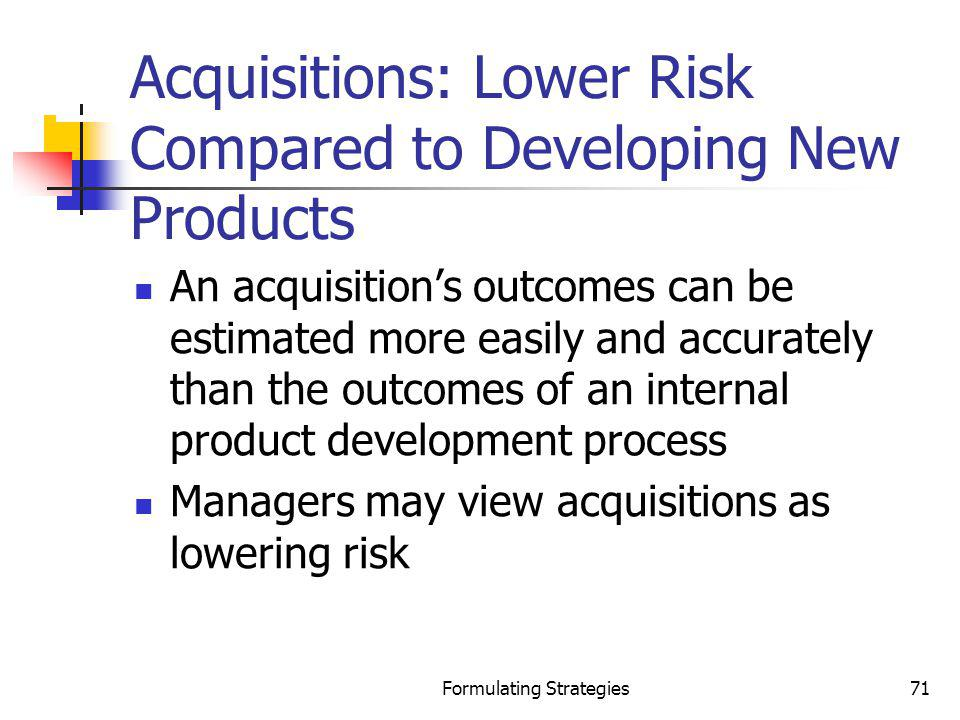 Formulating Strategies71 Acquisitions: Lower Risk Compared to Developing New Products An acquisitions outcomes can be estimated more easily and accura