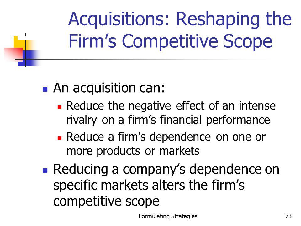 Formulating Strategies73 Acquisitions: Reshaping the Firms Competitive Scope An acquisition can: Reduce the negative effect of an intense rivalry on a