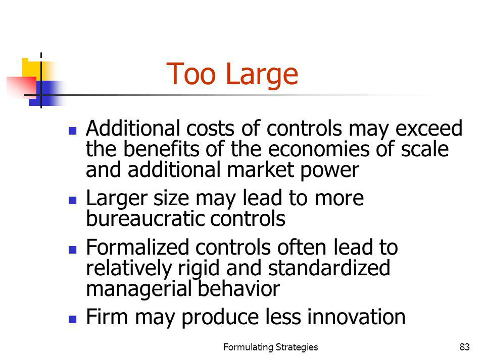 Formulating Strategies83 Too Large Additional costs of controls may exceed the benefits of the economies of scale and additional market power Larger s