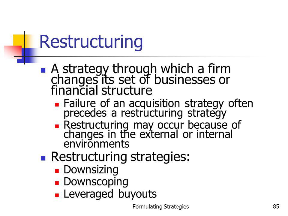 Formulating Strategies85 Restructuring A strategy through which a firm changes its set of businesses or financial structure Failure of an acquisition