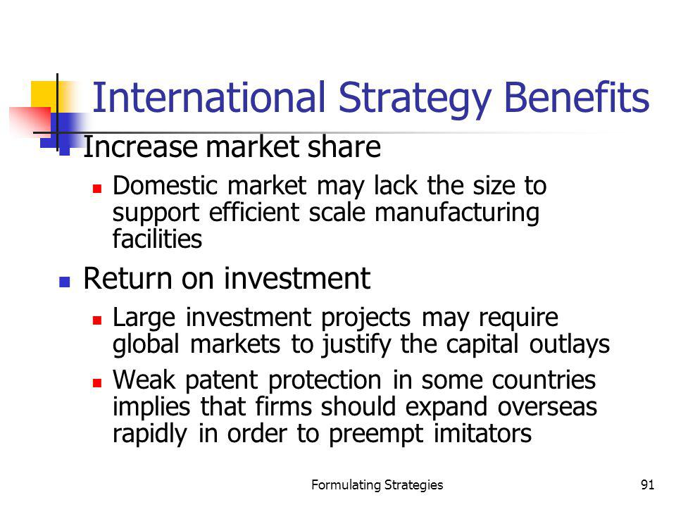 Formulating Strategies91 International Strategy Benefits Increase market share Domestic market may lack the size to support efficient scale manufactur