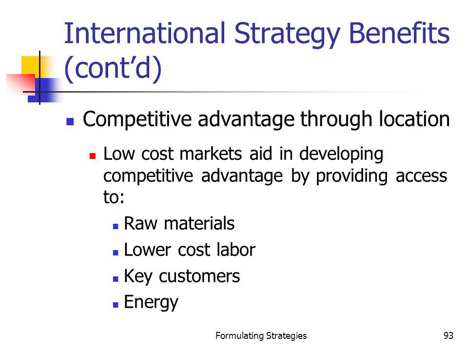 Formulating Strategies93 International Strategy Benefits (contd) Competitive advantage through location Low cost markets aid in developing competitive
