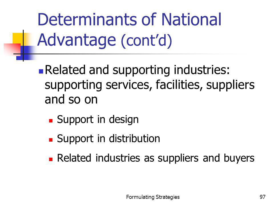 Formulating Strategies97 Determinants of National Advantage (contd) Related and supporting industries: supporting services, facilities, suppliers and