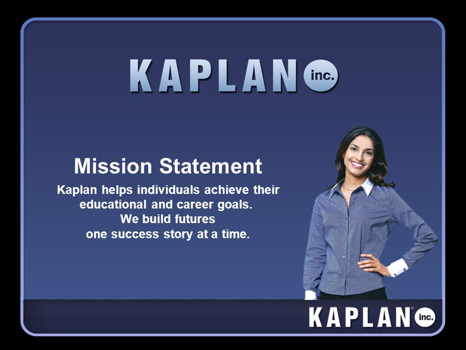 Mission Statement Kaplan helps individuals achieve their educational and career goals.