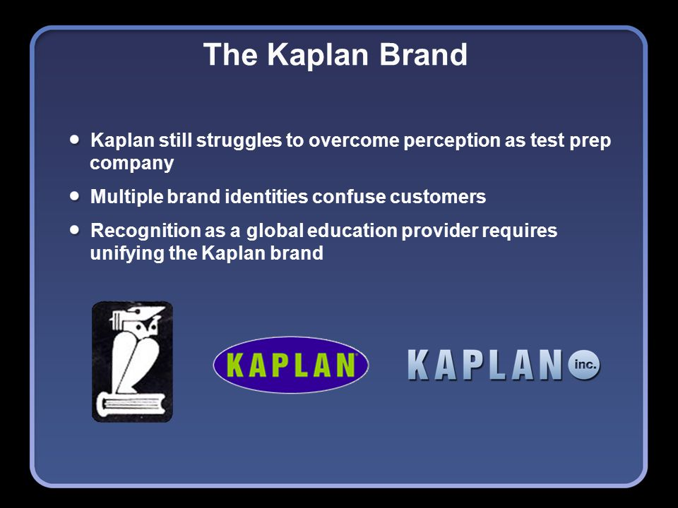 The Kaplan Brand Kaplan still struggles to overcome perception as test prep company Multiple brand identities confuse customers Recognition as a global education provider requires unifying the Kaplan brand