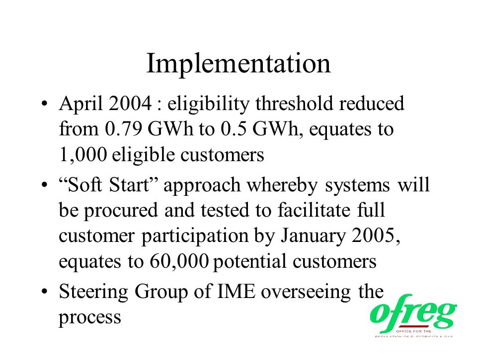 Implementation April 2004 : eligibility threshold reduced from 0.79 GWh to 0.5 GWh, equates to 1,000 eligible customers Soft Start approach whereby systems will be procured and tested to facilitate full customer participation by January 2005, equates to 60,000 potential customers Steering Group of IME overseeing the process