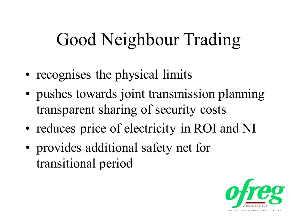 Good Neighbour Trading recognises the physical limits pushes towards joint transmission planning transparent sharing of security costs reduces price of electricity in ROI and NI provides additional safety net for transitional period