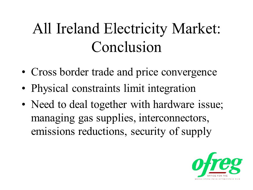 All Ireland Electricity Market: Conclusion Cross border trade and price convergence Physical constraints limit integration Need to deal together with hardware issue; managing gas supplies, interconnectors, emissions reductions, security of supply
