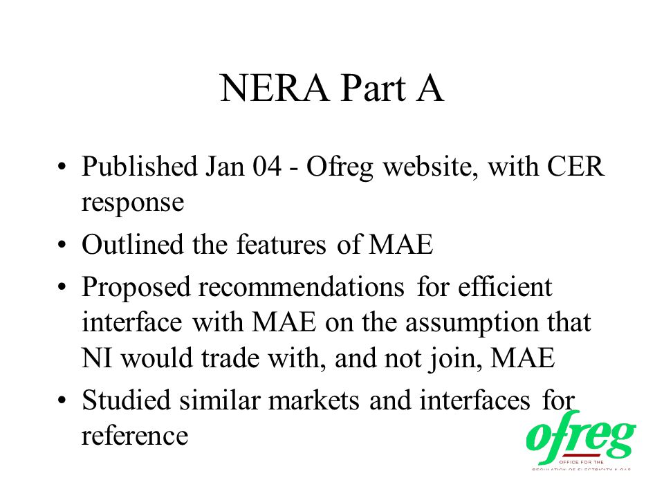 NERA Part A Published Jan 04 - Ofreg website, with CER response Outlined the features of MAE Proposed recommendations for efficient interface with MAE on the assumption that NI would trade with, and not join, MAE Studied similar markets and interfaces for reference