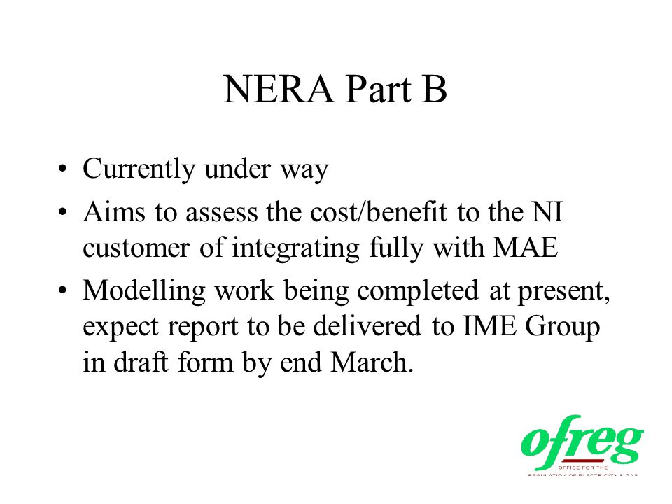 NERA Part B Currently under way Aims to assess the cost/benefit to the NI customer of integrating fully with MAE Modelling work being completed at present, expect report to be delivered to IME Group in draft form by end March.