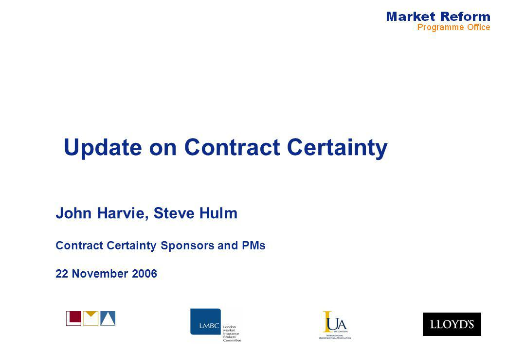 Update on Contract Certainty John Harvie, Steve Hulm Contract Certainty Sponsors and PMs 22 November 2006