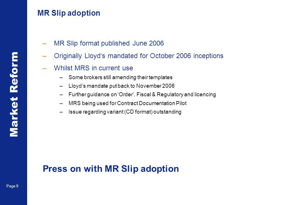 Market Reform Page 9 MR Slip adoption –MR Slip format published June 2006 –Originally Lloyds mandated for October 2006 inceptions –Whilst MRS in current use –Some brokers still amending their templates –Lloyds mandate put back to November 2006 –Further guidance on Order, Fiscal & Regulatory and licencing –MRS being used for Contract Documentation Pilot –Issue regarding variant (CD format) outstanding Press on with MR Slip adoption