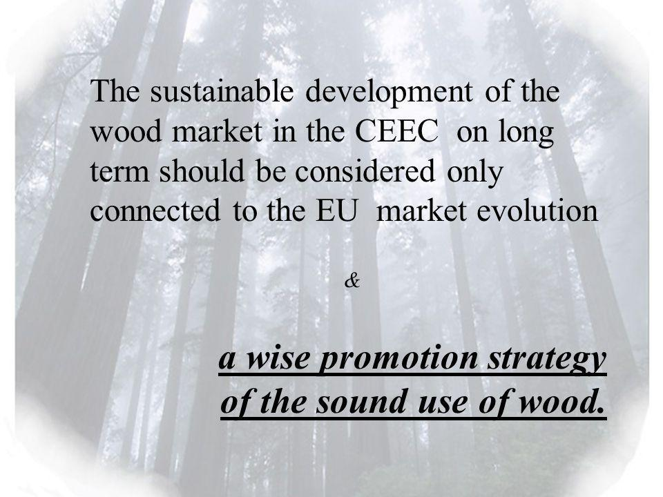 The sustainable development of the wood market in the CEEC on long term should be considered only connected to the EU market evolution & a wise promotion strategy of the sound use of wood.