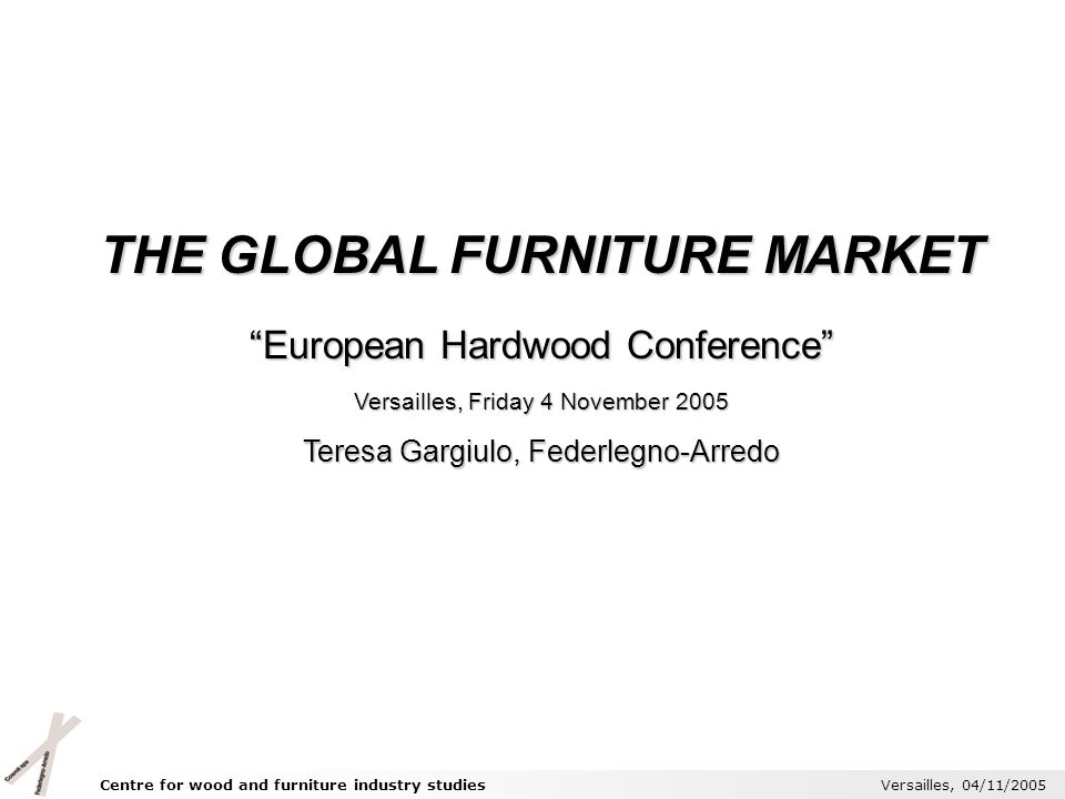 Centre for wood and furniture industry studies Versailles, 04/11/2005 THE GLOBAL FURNITURE MARKET European Hardwood Conference Versailles, Friday 4 No