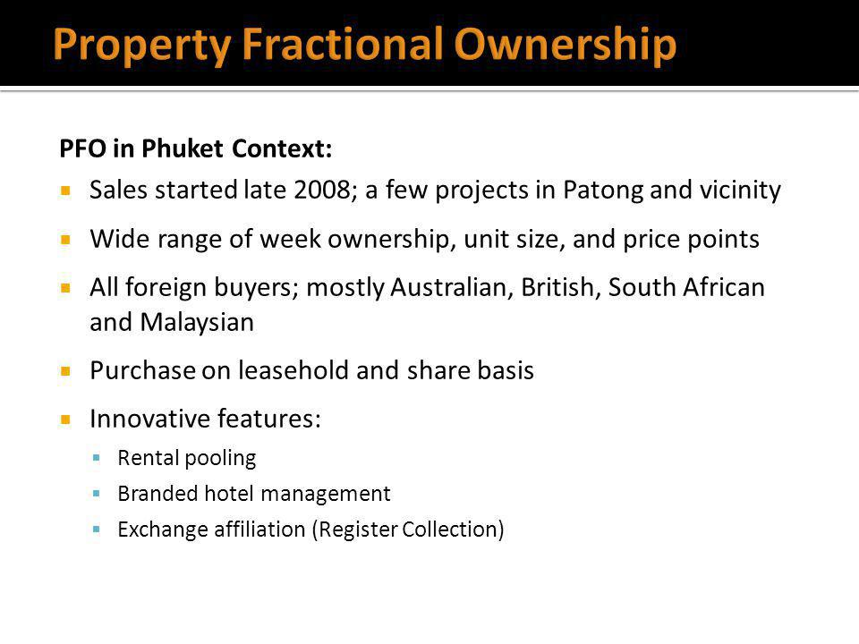 PFO in Phuket Context: Sales started late 2008; a few projects in Patong and vicinity Wide range of week ownership, unit size, and price points All foreign buyers; mostly Australian, British, South African and Malaysian Purchase on leasehold and share basis Innovative features: Rental pooling Branded hotel management Exchange affiliation (Register Collection)