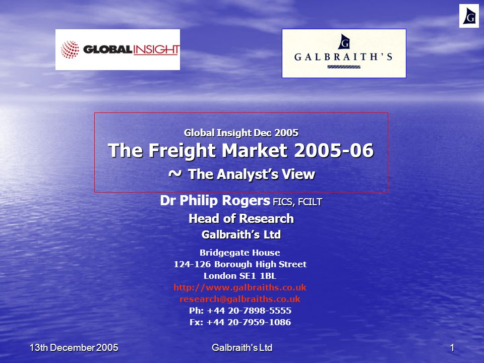 13th December 2005Galbraith s Ltd1 Global Insight Dec 2005 The Freight Market ~ The Analysts View FICS, FCILT Dr Philip Rogers FICS, FCILT Head of Research Galbraiths Ltd Bridgegate House Borough High Street London SE1 1BL   Ph: Fx: