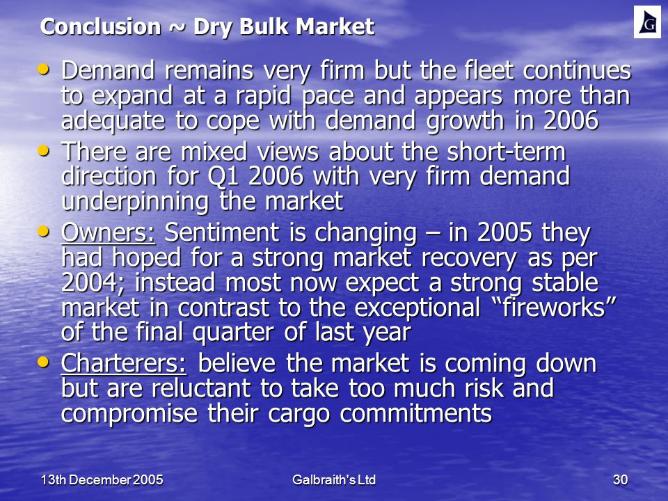 13th December 2005Galbraith s Ltd30 Conclusion ~ Dry Bulk Market Demand remains very firm but the fleet continues to expand at a rapid pace and appears more than adequate to cope with demand growth in 2006 Demand remains very firm but the fleet continues to expand at a rapid pace and appears more than adequate to cope with demand growth in 2006 There are mixed views about the short-term direction for Q with very firm demand underpinning the market There are mixed views about the short-term direction for Q with very firm demand underpinning the market Owners: Sentiment is changing – in 2005 they had hoped for a strong market recovery as per 2004; instead most now expect a strong stable market in contrast to the exceptional fireworks of the final quarter of last year Owners: Sentiment is changing – in 2005 they had hoped for a strong market recovery as per 2004; instead most now expect a strong stable market in contrast to the exceptional fireworks of the final quarter of last year Charterers: believe the market is coming down but are reluctant to take too much risk and compromise their cargo commitments Charterers: believe the market is coming down but are reluctant to take too much risk and compromise their cargo commitments
