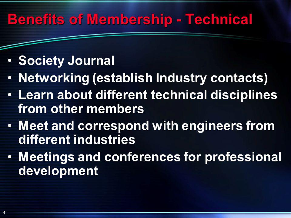 4 Benefits of Membership - Technical Society Journal Networking (establish Industry contacts) Learn about different technical disciplines from other members Meet and correspond with engineers from different industries Meetings and conferences for professional development