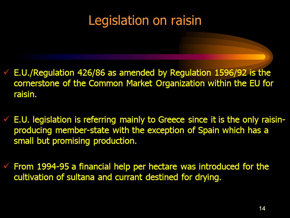 14 Legislation on raisin E.U./Regulation 426/86 as amended by Regulation 1596/92 is the cornerstone of the Common Market Organization within the EU for raisin.