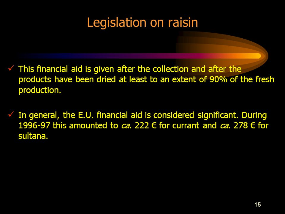 15 Legislation on raisin This financial aid is given after the collection and after the products have been dried at least to an extent of 90% of the fresh production.