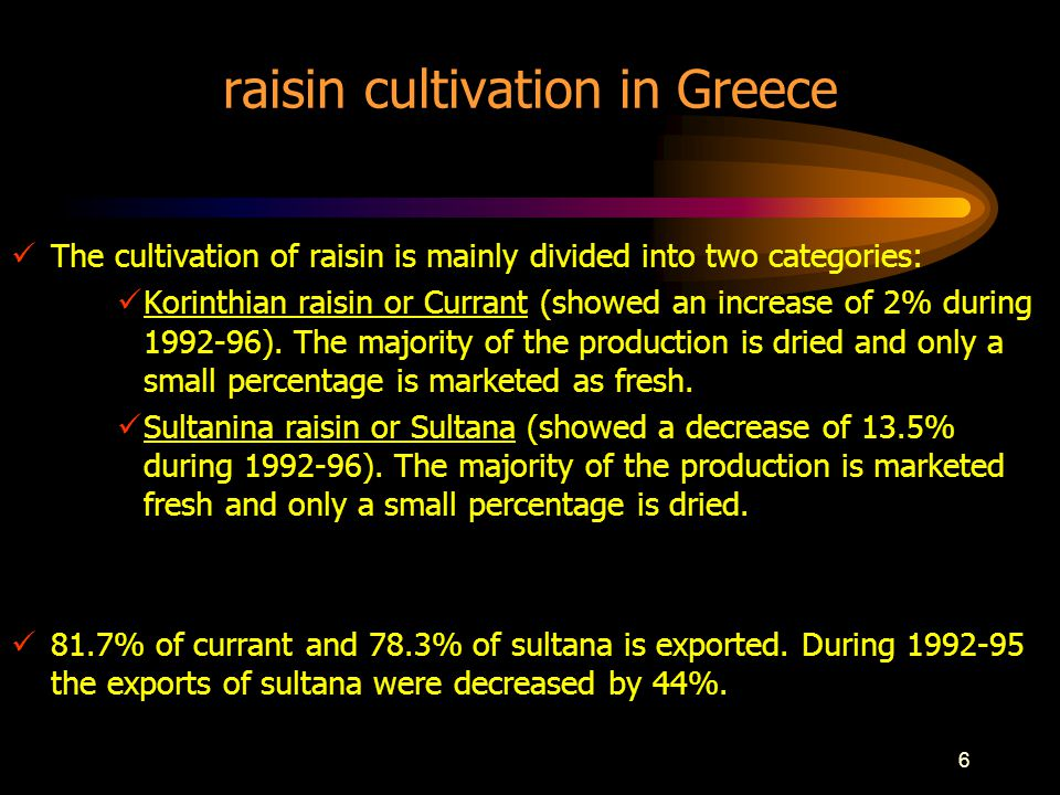 6 raisin cultivation in Greece The cultivation of raisin is mainly divided into two categories: Korinthian raisin or Currant (showed an increase of 2% during 1992-96).